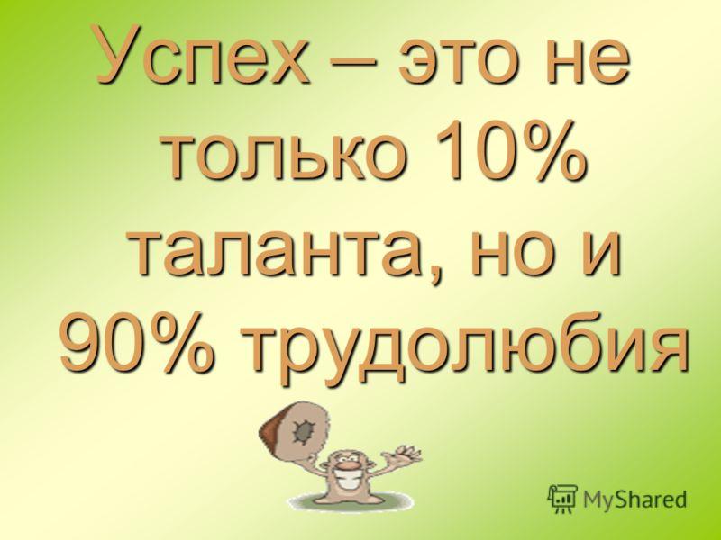 Успех – это не только 10% таланта, но и 90% трудолюбия