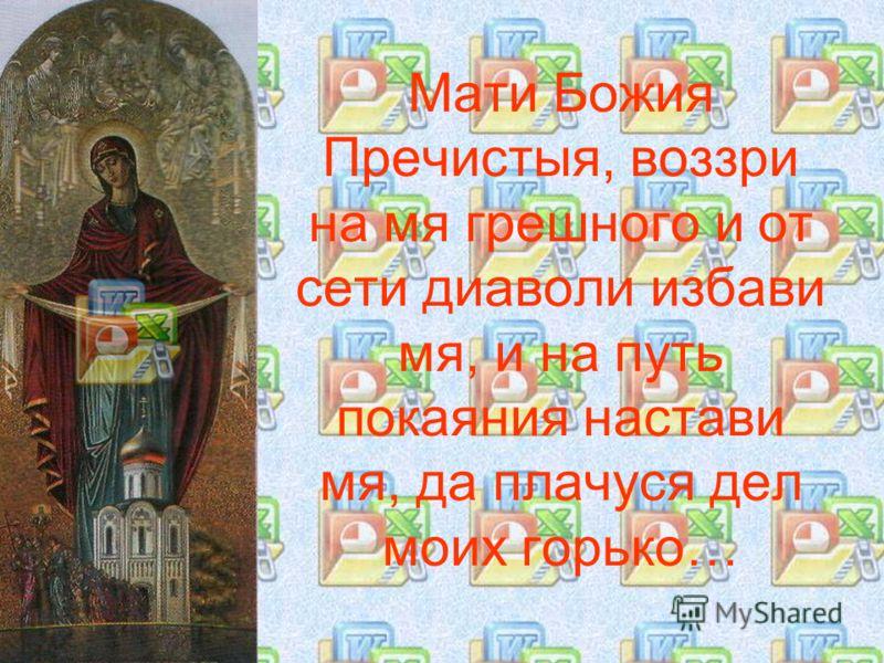 Мати Божия Пречистыя, воззри на мя грешного и от сети диаволи избави мя, и на путь покаяния настави мя, да плачуся дел моих горько…