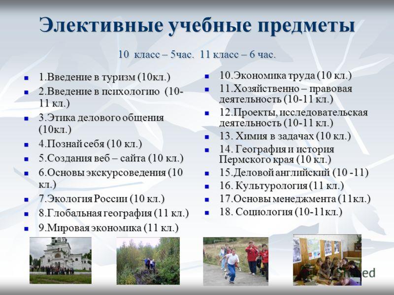 Элективные учебные предметы 10 класс – 5час. 11 класс – 6 час. 1.Введение в туризм (10кл.) 1.Введение в туризм (10кл.) 2.Введение в психологию (10- 11 кл.) 2.Введение в психологию (10- 11 кл.) 3.Этика делового общения (10кл.) 3.Этика делового общения