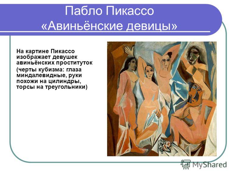Пабло Пикассо «Авиньёнские девицы» На картине Пикассо изображает девушек авиньёнских проституток (черты кубизма: глаза миндалевидные, руки похожи на цилиндры, торсы на треугольники)
