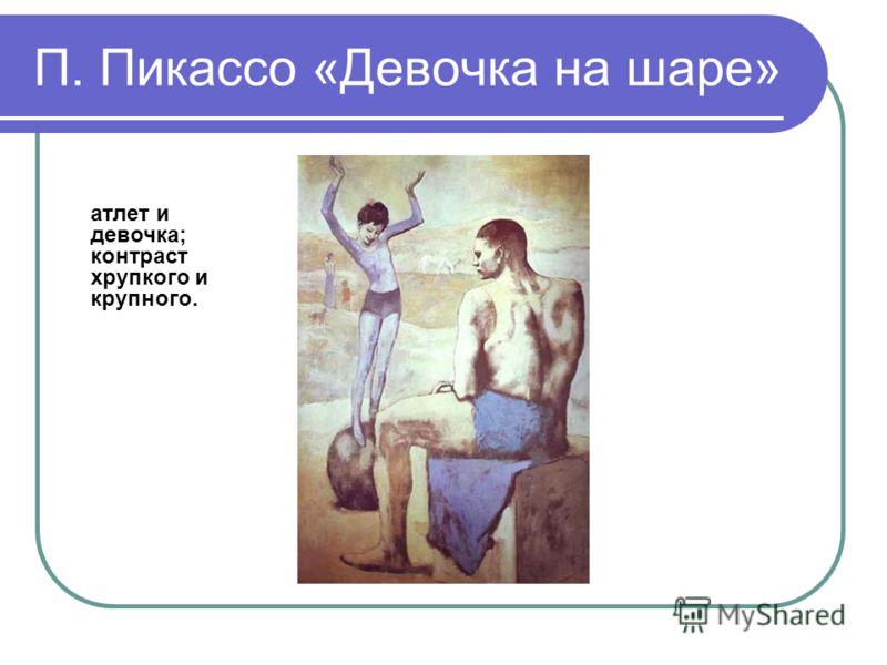 П. Пикассо «Девочка на шаре» атлет и девочка; контраст хрупкого и крупного.