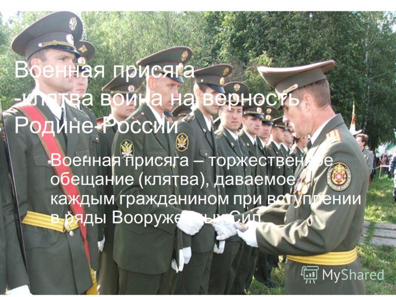 Военная присяга -клятва воина на верность Родине-России Военная присяга – торжественное обещание (клятва), даваемое каждым гражданином при вступлении в ряды Вооруженных Сил