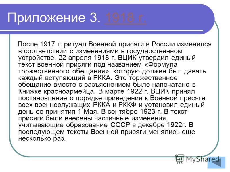 Приложение 3. 1918 г.1918 г. После 1917 г. ритуал Военной присяги в России изменился в соответствии с изменениями в государственном устройстве. 22 апреля 1918 г. ВЦИК утвердил единый текст военной присяги под названием «Формула торжественного обещани