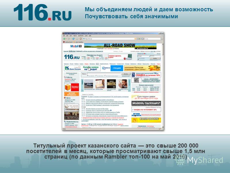 Титульный проект казанского сайта это свыше 200 000 посетителей в месяц, которые просматривают свыше 1,5 млн страниц (по данным Rambler топ-100 на май 2010) Мы объединяем людей и даем возможность Почувствовать себя значимыми