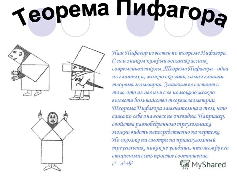 Нам Пифагор известен по теореме Пифагора. С ней знаком каждый восьмиклассник современной школы. Теорема Пифагора - одна из главных и, можно сказать, самая главная теорема геометрии. Значение ее состоит в том, что из нее или с ее помощью можно вывести