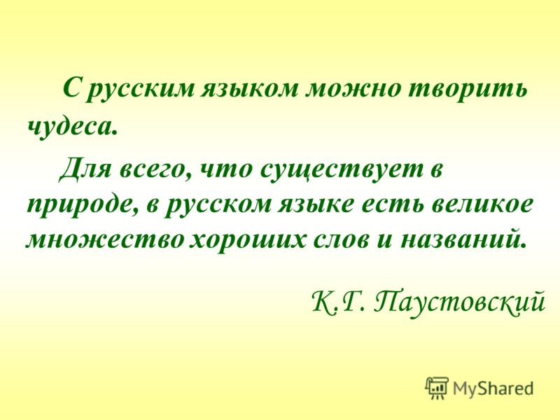 С русским языком можно творить чудеса. Для всего, что существует в природе, в русском языке есть великое множество хороших слов и названий. К.Г. Паустовский