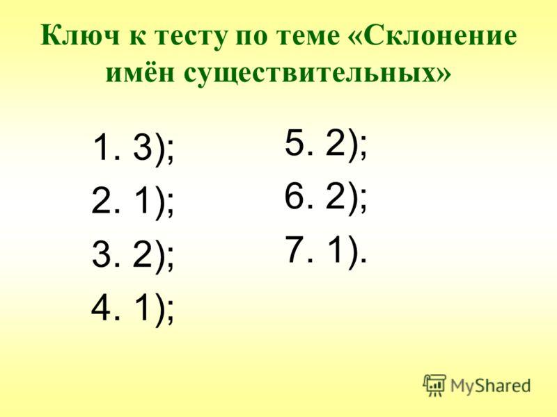 Ключ к тесту по теме «Склонение имён существительных» 1. 3); 2. 1); 3. 2); 4. 1); 5. 2); 6. 2); 7. 1).