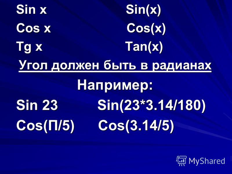 Sin x Sin(x) Cos x Cos(x) Tg x Tan(x) Угол должен быть в радианах Например: Sin 23 Sin(23*3.14/180) Cos(П/5) Cos(3.14/5)