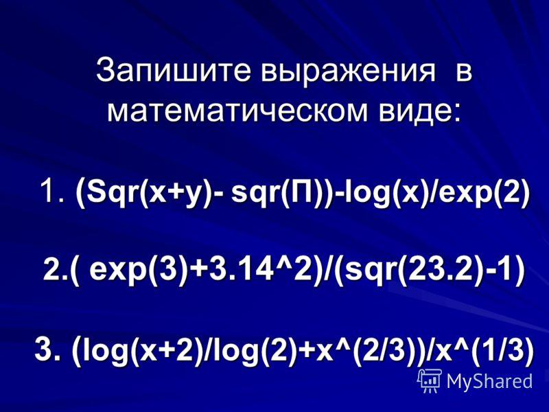Запишите выражения в математическом виде: 1. ( Sqr(x+y)- sqr(П))-log(x)/exp(2) 2. ( exp(3)+3.14^2)/(sqr(23.2)-1) 3. ( log(x+2)/log(2)+x^(2/3))/x^(1/3)