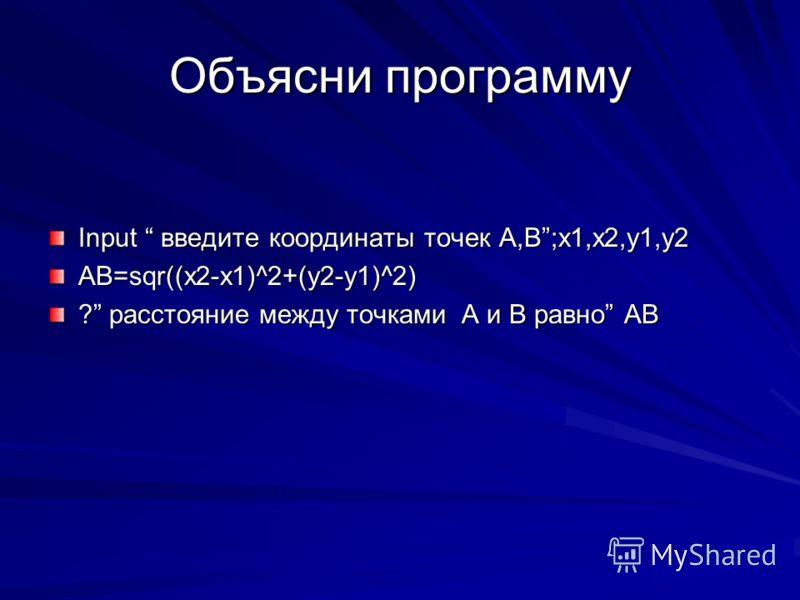 Объясни программу Input введите координаты точек А,B;x1,x2,y1,y2 AB=sqr((x2-x1)^2+(y2-y1)^2) ? расстояние между точками A и B равно AB