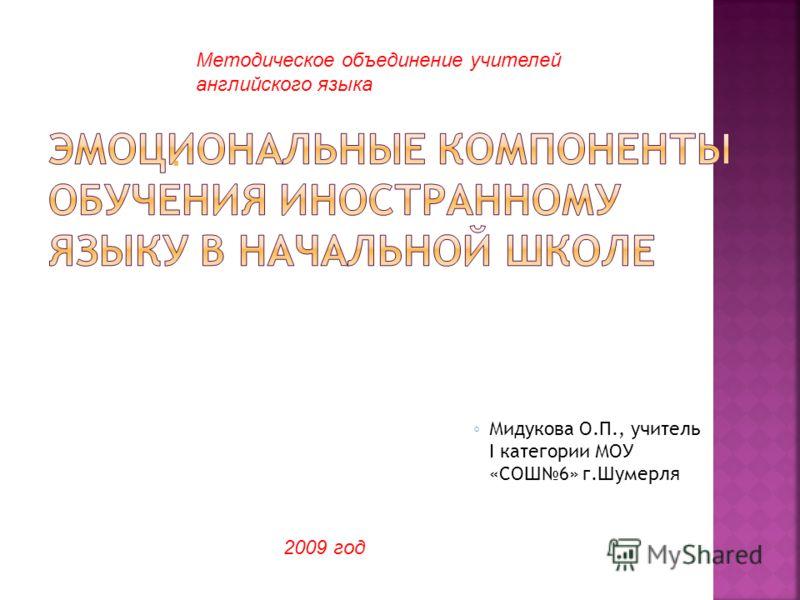 М идукова О.П., учитель I категории МОУ «СОШ 6» г.Шумерля Методическое объединение учителей английского языка 2009 год