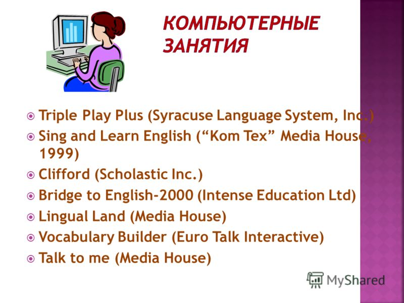 Triple Play Plus (Syracuse Language System, Inc.) Sing and Learn English (Kom Tex Media House, 1999) Clifford (Scholastic Inc.) Bridge to English-2000 (Intense Education Ltd) Lingual Land (Media House) Vocabulary Builder (Euro Talk Interactive) Talk