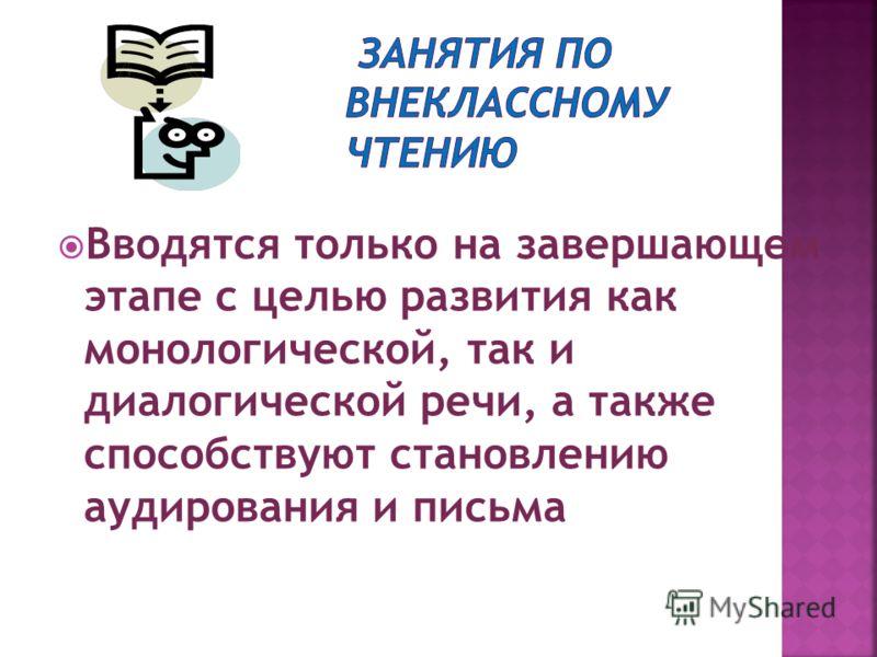 Вводятся только на завершающем этапе с целью развития как монологической, так и диалогической речи, а также способствуют становлению аудирования и письма