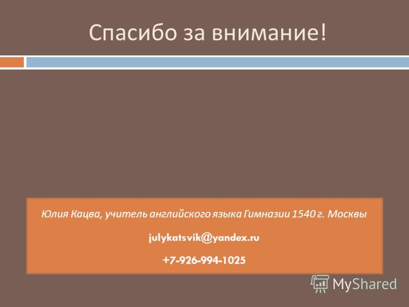 Спасибо за внимание ! Юлия Кацва, учитель английского языка Гимназии 1540 г. Москвы julykatsvik@yandex.ru +7-926-994-1025