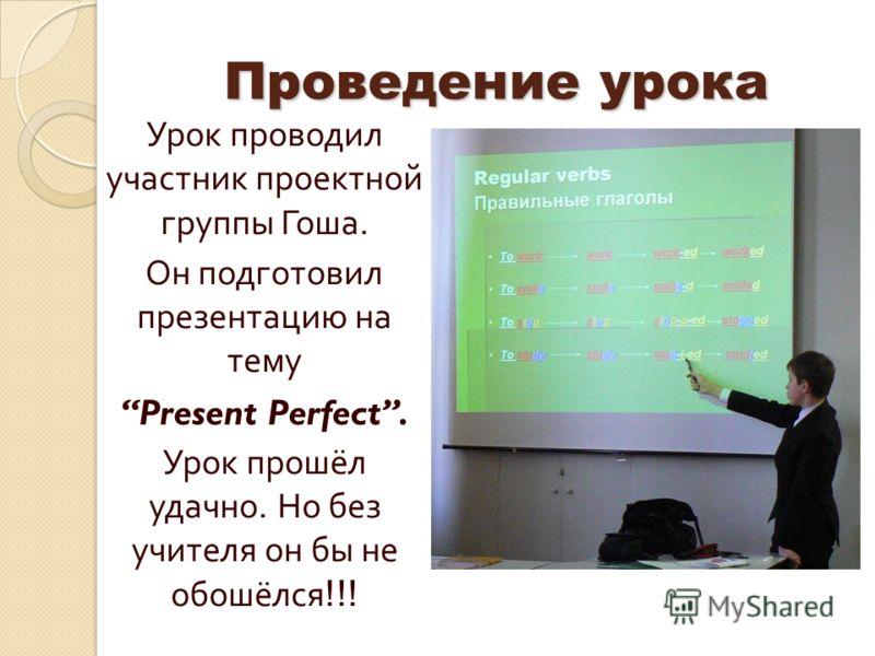 Проведение урока Урок проводил участник проектной группы Гоша. Он подготовил презентацию на тему Present Perfect. Урок прошёл удачно. Но без учителя он бы не обошёлся !!!