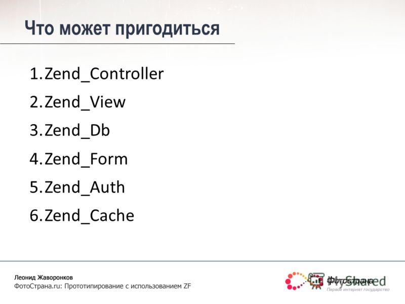 Что может пригодиться 1.Zend_Controller 2.Zend_View 3.Zend_Db 4.Zend_Form 5.Zend_Auth 6.Zend_Cache