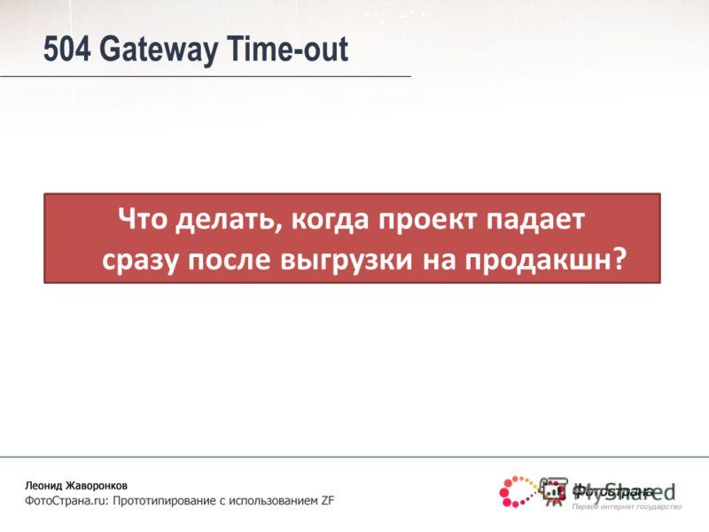 Что делать, когда проект падает сразу после выгрузки на продакшн? 504 Gateway Time-out