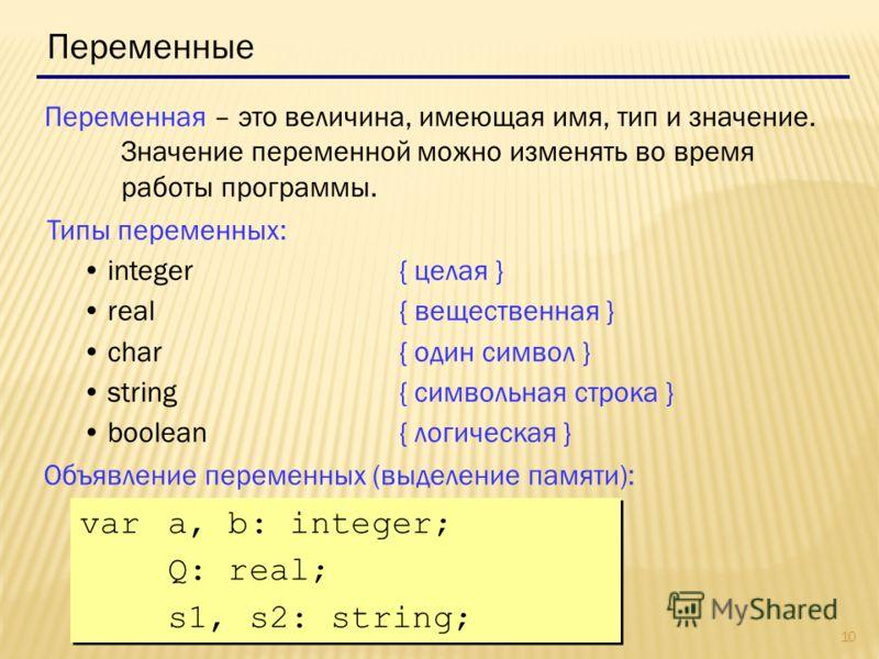 10 Переменные Переменная – это величина, имеющая имя, тип и значение. Значение переменной можно изменять во время работы программы. Типы переменных: integer{ целая } real{ вещественная } char{ один символ } string{ символьная строка } boolean { логич