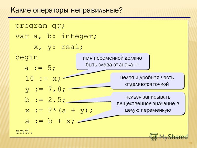 13 program qq; var a, b: integer; x, y: real; begin a := 5; 10 := x; y := 7,8; b := 2.5; x := 2*(a + y); a := b + x; end. program qq; var a, b: integer; x, y: real; begin a := 5; 10 := x; y := 7,8; b := 2.5; x := 2*(a + y); a := b + x; end. Какие опе