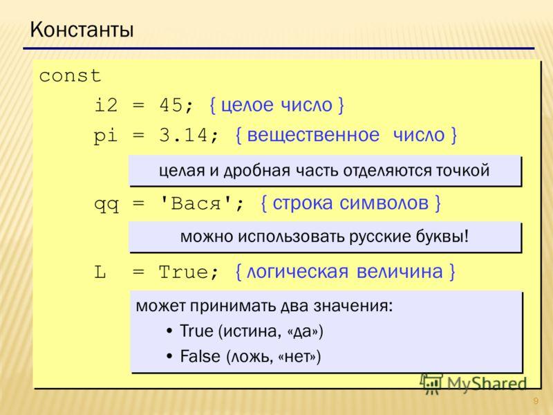 9 Константы const i2 = 45; { целое число } pi = 3.14; { вещественное число } qq = 'Вася'; { строка символов } L = True; { логическая величина } const i2 = 45; { целое число } pi = 3.14; { вещественное число } qq = 'Вася'; { строка символов } L = True