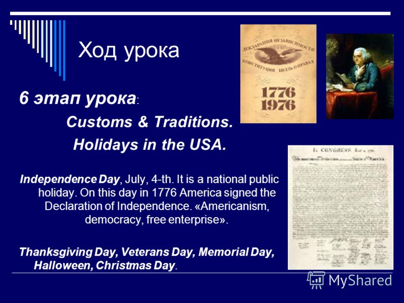 Ход урока 6 этап урока : Customs & Traditions. Holidays in the USA. Independence Day, July, 4-th. It is a national public holiday. On this day in 1776 America signed the Declaration of Independence. «Americanism, democracy, free enterprise». Thanksgi