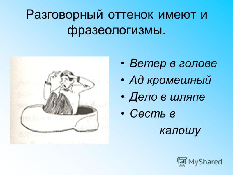 Разговорный оттенок имеют и фразеологизмы. Ветер в голове Ад кромешный Дело в шляпе Сесть в калошу