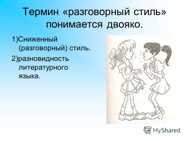 Термин «разговорный стиль» понимается двояко. 1)Сниженный (разговорный) стиль. 2)разновидность литературного языка.