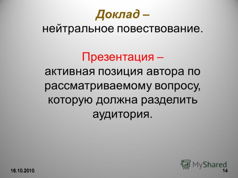 16.10.201014 Доклад – нейтральное повествование. Презентация – активная позиция автора по рассматриваемому вопросу, которую должна разделить аудитория.