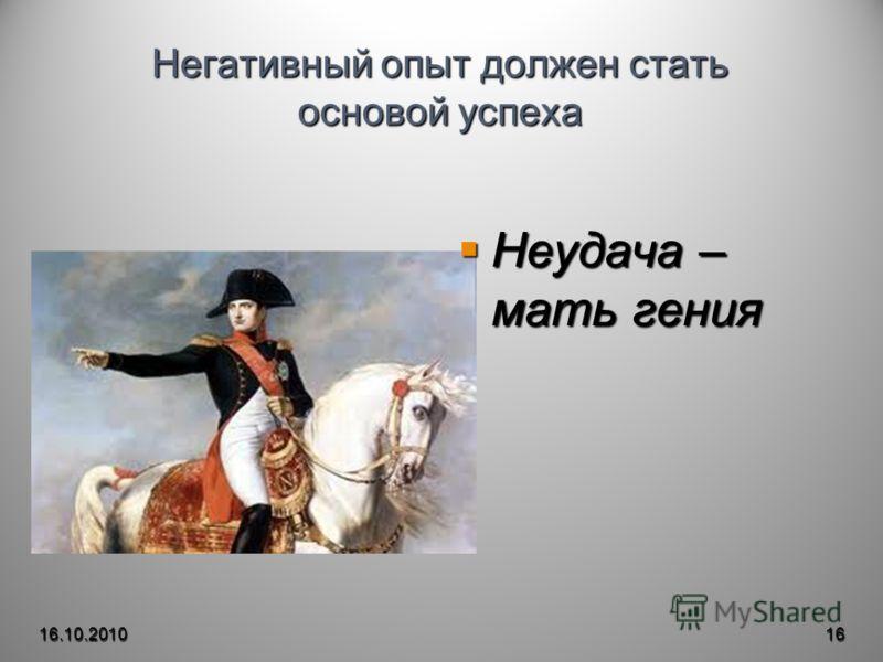 Негативный опыт должен стать основой успеха Неудача – мать гения Неудача – мать гения 16.10.201016