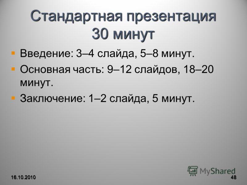 Стандартная презентация 30 минут Введение: 3–4 слайда, 5–8 минут. Основная часть: 9–12 слайдов, 18–20 минут. Заключение: 1–2 слайда, 5 минут. 16.10.201048