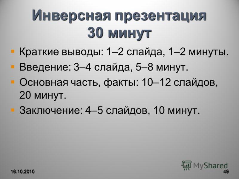 Инверсная презентация 30 минут Краткие выводы: 1–2 слайда, 1–2 минуты. Введение: 3–4 слайда, 5–8 минут. Основная часть, факты: 10–12 слайдов, 20 минут. Заключение: 4–5 слайдов, 10 минут. 16.10.201049