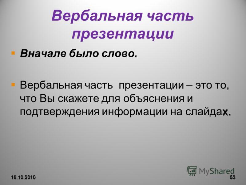 Вербальная часть презентации Вначале было слово. х. Вербальная часть презентации – это то, что Вы скажете для объяснения и подтверждения информации на слайдах. 16.10.201053