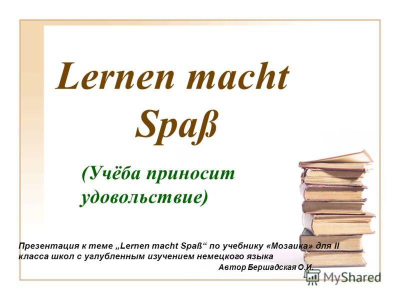 Lernen macht Spaß Презентация к теме Lernen macht Spaß по учебнику «Мозаика» для II класса школ с углубленным изучением немецкого языка Автор Бершадская О.И. (Учёба приносит удовольствие)