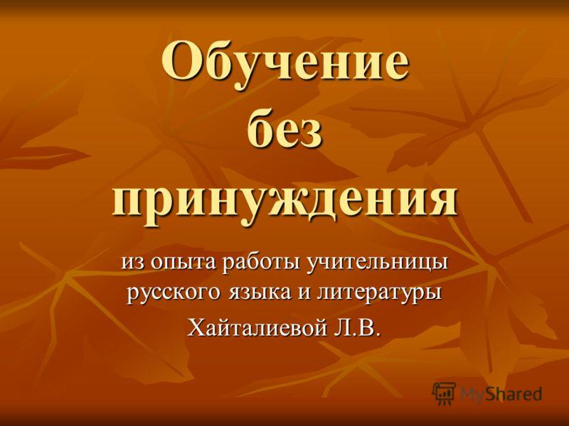 Обучение без принуждения из опыта работы учительницы русского языка и литературы Хайталиевой Л.В.