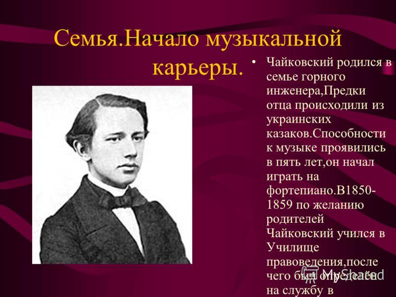 Семья.Начало музыкальной карьеры. Чайковский родился в семье горного инженера,Предки отца происходили из украинских казаков.Способности к музыке проявились в пять лет,он начал играть на фортепиано.В1850- 1859 по желанию родителей Чайковский учился в