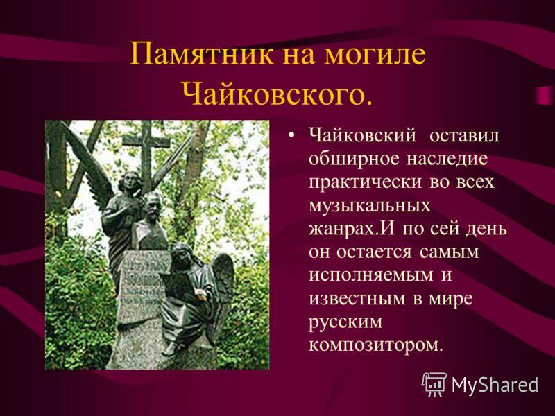 Памятник на могиле Чайковского. Чайковский оставил обширное наследие практически во всех музыкальных жанрах.И по сей день он остается самым исполняемым и известным в мире русским композитором.
