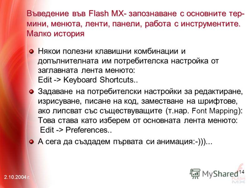 2.10.2004 г. 14 Въведение във Flash MX- запознаване с основните тер- мини, менюта, ленти, панели, работа с инструментите. Малко история Някои полезни клавишни комбинации и допълнителната им потребителска настройка от заглавната лента менюто: Edit ->