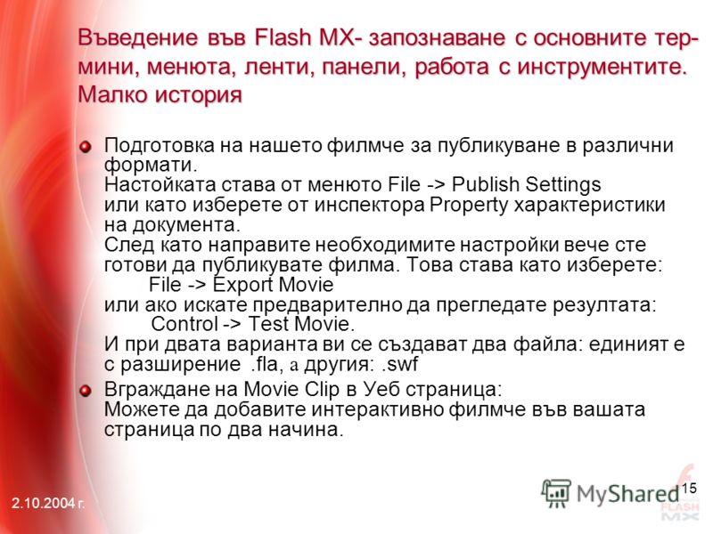 2.10.2004 г. 15 Въведение във Flash MX- запознаване с основните тер- мини, менюта, ленти, панели, работа с инструментите. Малко история Подготовка на нашето филмче за публикуване в различни формати. Настойката става от менюто File -> Publish Settings