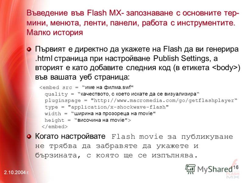 2.10.2004 г. 16 Въведение във Flash MX- запознаване с основните тер- мини, менюта, ленти, панели, работа с инструментите. Малко история Първият е директно да укажете на Flash да ви генерира.html страница при настройване Publish Settings, а вторият е