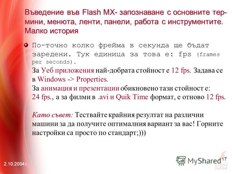 2.10.2004 г. 17 Въведение във Flash MX- запознаване с основните тер- мини, менюта, ленти, панели, работа с инструментите. Малко история Като съвет: По-точно колко фрейма в секунда ще бъдат заредени. Тук единица за това е: fps (frames per seconds). За