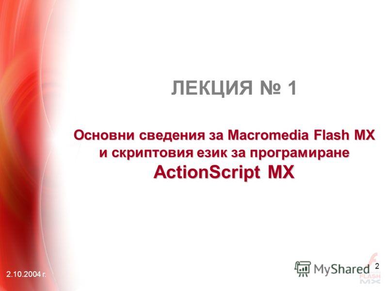2.10.2004 г. 2 Основни сведения за Macromedia Flash MX и скриптовия език за програмиране АctionScript MX ЛЕКЦИЯ 1