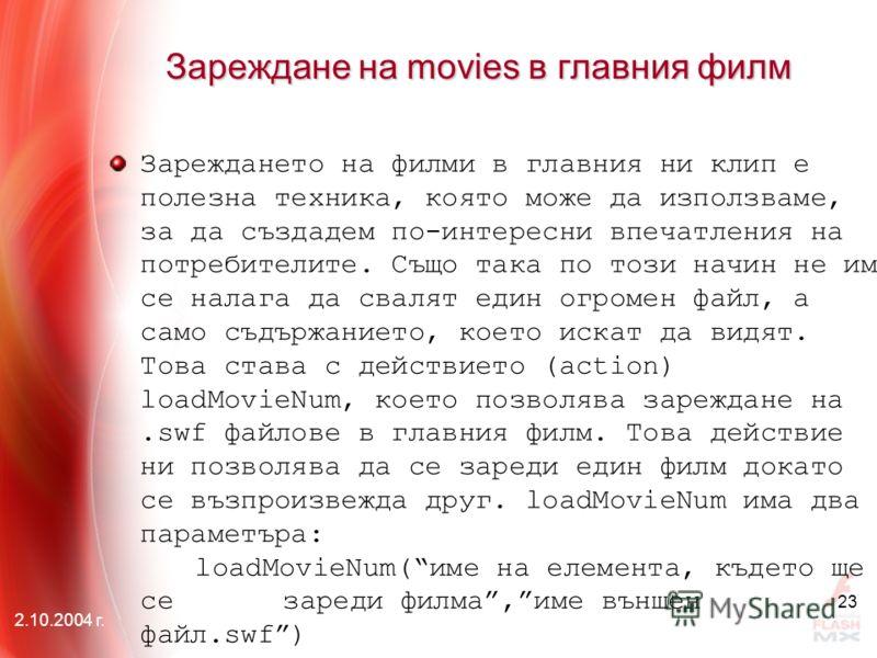 2.10.2004 г. 23 Зареждане на movies в главния филм Зареждането на филми в главния ни клип е полезна техника, която може да използваме, за да създадем по-интересни впечатления на потребителите. Също така по този начин не им се налага да свалят един ог