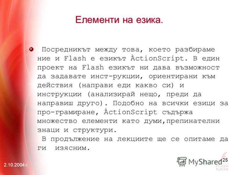 2.10.2004 г. 25 Елементи на езика. Посредникът между това, което разбираме ние и Flash е езикът ÀctionScript. В един проект на Flash езикът ни дава възможност да задавате инст-рукции, ориентирани към действия (направи еди какво си) и инструкции (анал