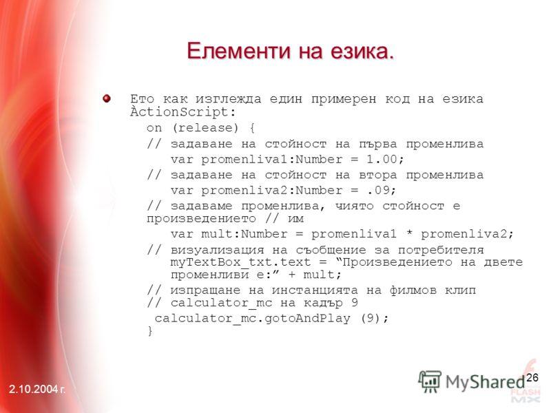 2.10.2004 г. 26 Елементи на езика. Ето как изглежда един примерен код на езика ÀctionScript: on (release) { // задаване на стойност на първа променлива var promenliva1:Number = 1.00; // задаване на стойност на втора променлива var promenliva2:Number