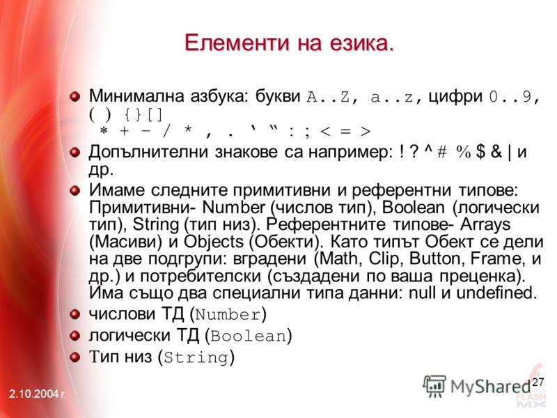 2.10.2004 г. 27 Елементи на езика. Минимална азбука: букви A..Z, a..z, цифри 0..9, {}[] + – / *,. Допълнителни знакове са например: ! ? ^ $ & | и др. Имаме следните примитивни и референтни типове: Примитивни- Number (числов тип), Boolean (логически т