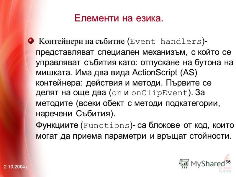 2.10.2004 г. 36 Елементи на езика. Kонтейнери на събитие Kонтейнери на събитие ( Event handlers )- представляват специален механизъм, с който се управляват събития като: отпускане на бутона на мишката. Има два вида ActionScript (АS) контейнера: дейст