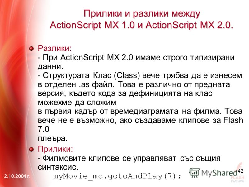 2.10.2004 г. 42 Прилики и разлики между АctionScript MX 1.0 и АctionScript MX 2.0. Разлики: - При ActionScript MX 2.0 имаме строго типизирани данни. - Структурата Клас (Class) вече трябва да е изнесем в отделен.as файл. Това е различно от предната ве