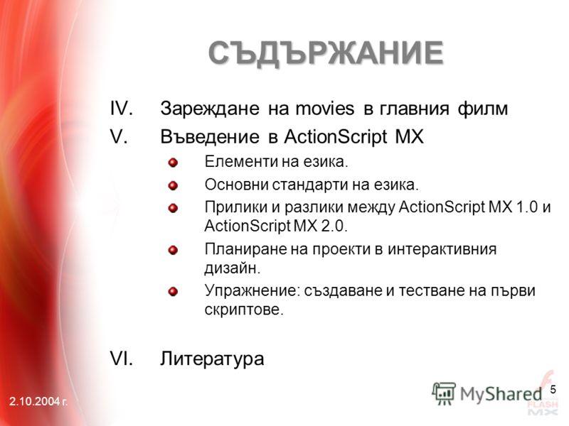 2.10.2004 г. 5 IV.Зареждане на movies в главния филм V.Въведение в ActionScript MX Елементи на езика. Основни стандарти на езика. Прилики и разлики между АctionScript MX 1.0 и АctionScript MX 2.0. Планиране на проекти в интерактивния дизайн. Упражнен