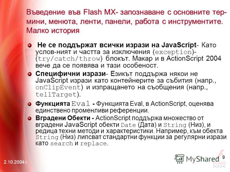 2.10.2004 г. 9 Не се поддържат всички изрази на JavaScript- Като услов-ният и частта за изключения ( exception )- ( try/catch/throw ) блокът. Макар и в АctionScript 2004 вече да се появява и тази особеност. Специфични изрази- Езикът поддържа някои не