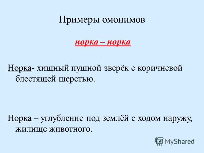 Примеры омонимов норка – норка Норка- хищный пушной зверёк с коричневой блестящей шерстью. Норка – углубление под землёй с ходом наружу, жилище животного.